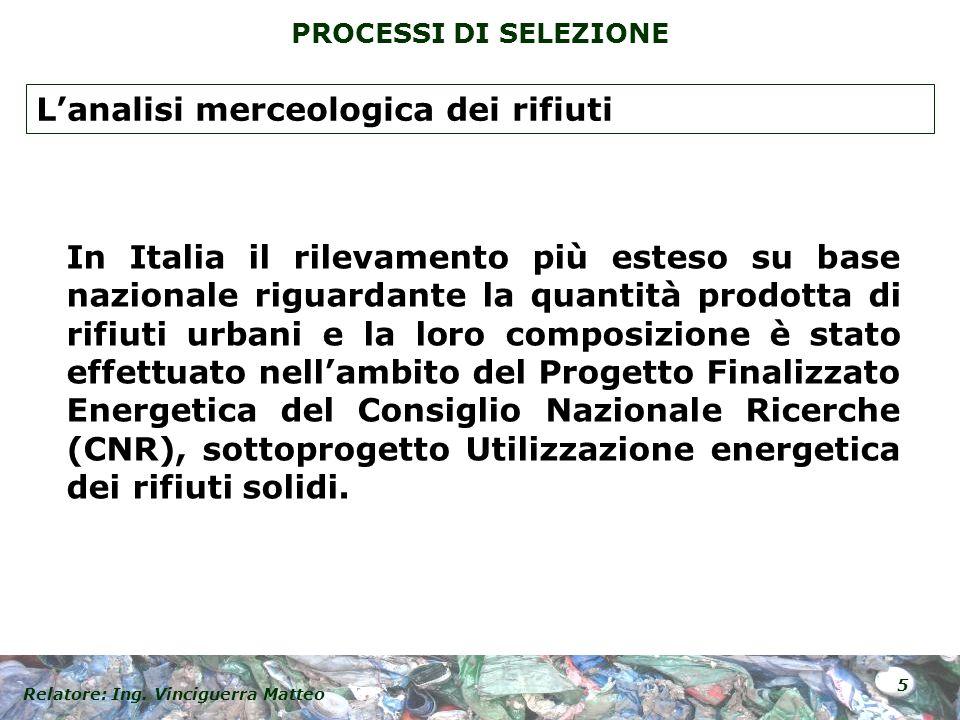 Relatore: Ing. Vinciguerra Matteo 5 PROCESSI DI SELEZIONE In Italia il rilevamento più esteso su base nazionale riguardante la quantità prodotta di ri