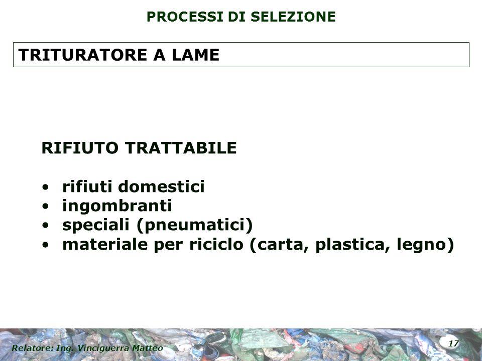 Relatore: Ing. Vinciguerra Matteo 17 PROCESSI DI SELEZIONE RIFIUTO TRATTABILE rifiuti domestici ingombranti speciali (pneumatici) materiale per ricicl