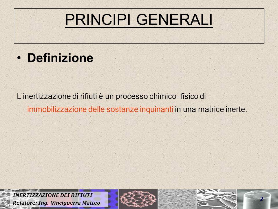 Relatore: Ing. Vinciguerra Matteo 2 PRINCIPI GENERALI Definizione Linertizzazione di rifiuti è un processo chimico–fisico di immobilizzazione delle so