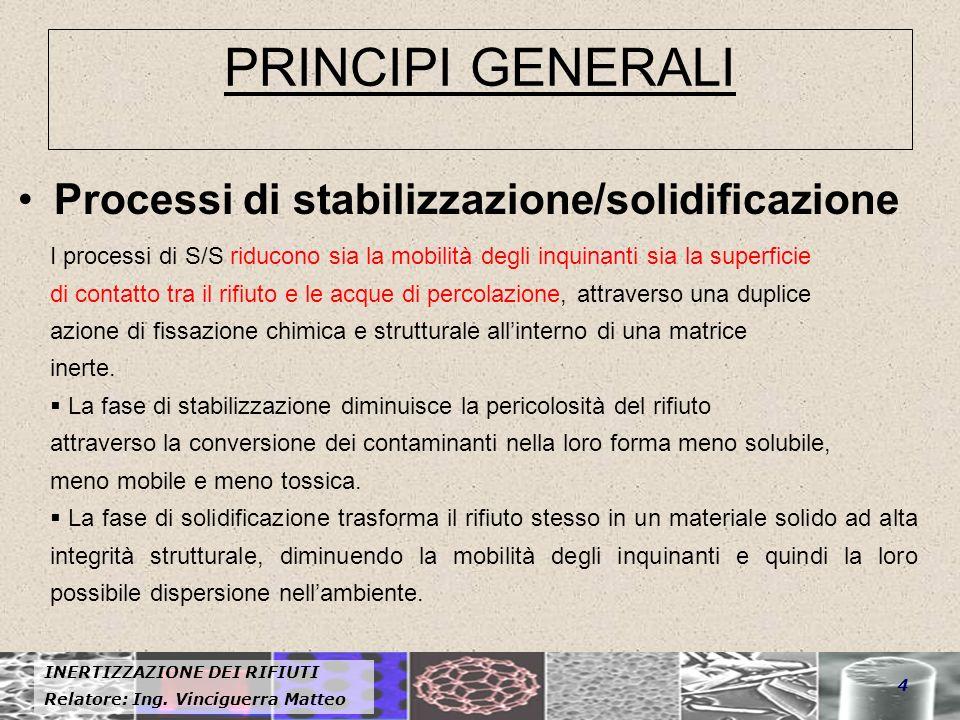 INERTIZZAZIONE DEI RIFIUTI Relatore: Ing. Vinciguerra Matteo 4 PRINCIPI GENERALI Processi di stabilizzazione/solidificazione I processi di S/S riducon