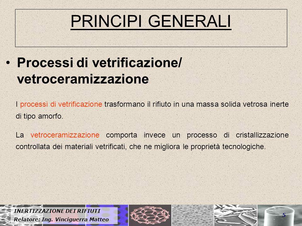 INERTIZZAZIONE DEI RIFIUTI Relatore: Ing. Vinciguerra Matteo 5 PRINCIPI GENERALI Processi di vetrificazione/ vetroceramizzazione I processi di vetrifi
