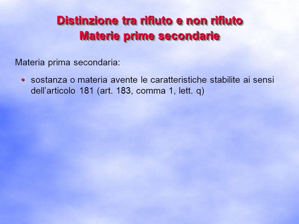 Distinzione tra rifiuto e non rifiuto Materie prime secondarie Materia prima secondaria: sostanza o materia avente le caratteristiche stabilite ai sensi dellarticolo 181 (art.