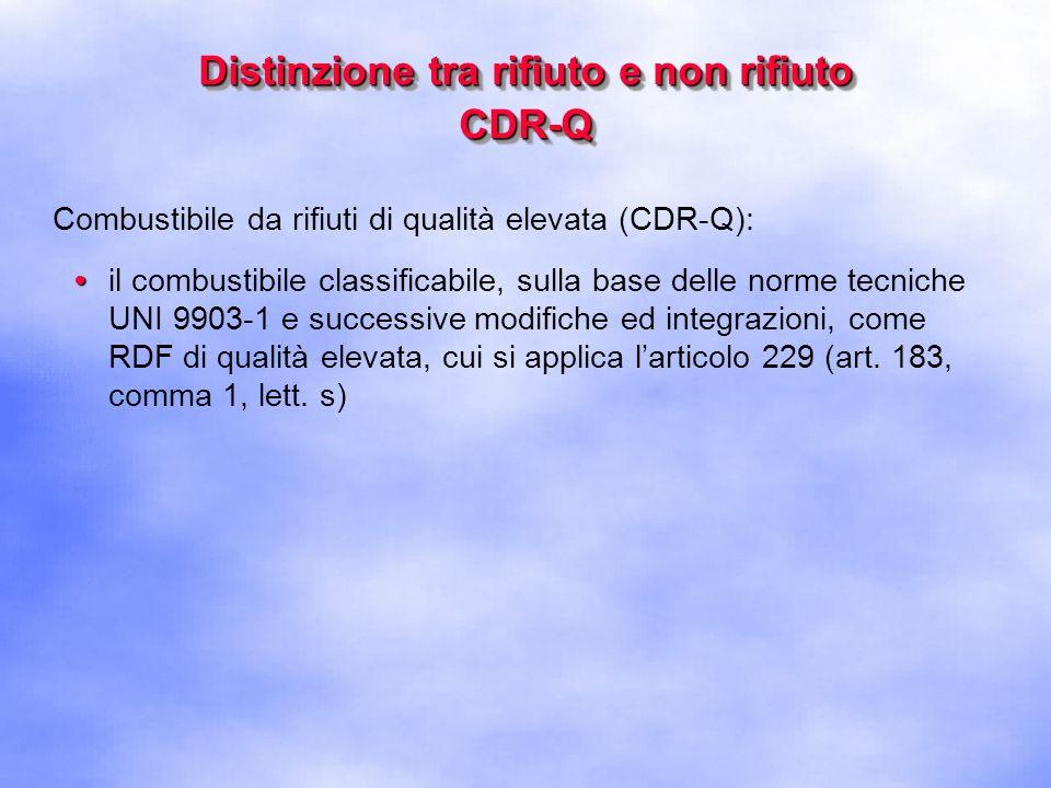 Distinzione tra rifiuto e non rifiuto CDR-Q Combustibile da rifiuti di qualità elevata (CDR-Q): il combustibile classificabile, sulla base delle norme tecniche UNI 9903-1, come RDF di qualità elevata, cui si applica larticolo 229 (art.
