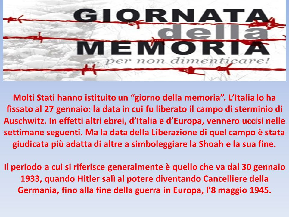 Molti Stati hanno istituito un giorno della memoria. LItalia lo ha fissato al 27 gennaio: la data in cui fu liberato il campo di sterminio di Auschwit