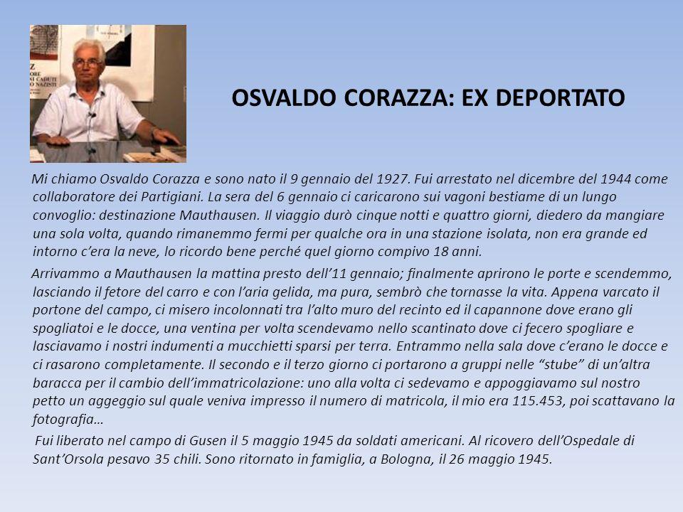 OSVALDO CORAZZA: EX DEPORTATO Mi chiamo Osvaldo Corazza e sono nato il 9 gennaio del 1927. Fui arrestato nel dicembre del 1944 come collaboratore dei