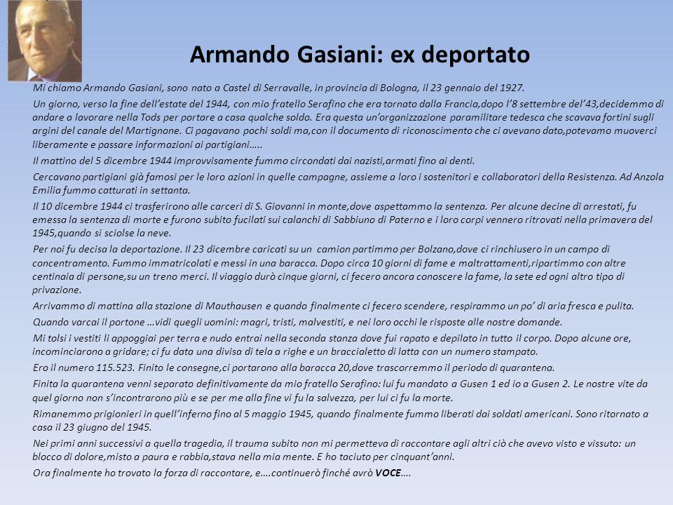 Armando Gasiani: ex deportato Mi chiamo Armando Gasiani, sono nato a Castel di Serravalle, in provincia di Bologna, il 23 gennaio del 1927. Un giorno,