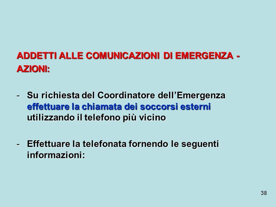 38 ADDETTI ALLE COMUNICAZIONI DI EMERGENZA - AZIONI: -Su richiesta del Coordinatore dellEmergenza effettuare la chiamata dei soccorsi esterni utilizza