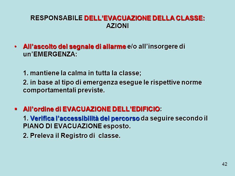 42 RESPONSABILE DELLEVACUAZIONE DELLA CLASSE: AZIONI Allascolto del segnale di allarme e/o allinsorgere di unEMERGENZA:Allascolto del segnale di allar