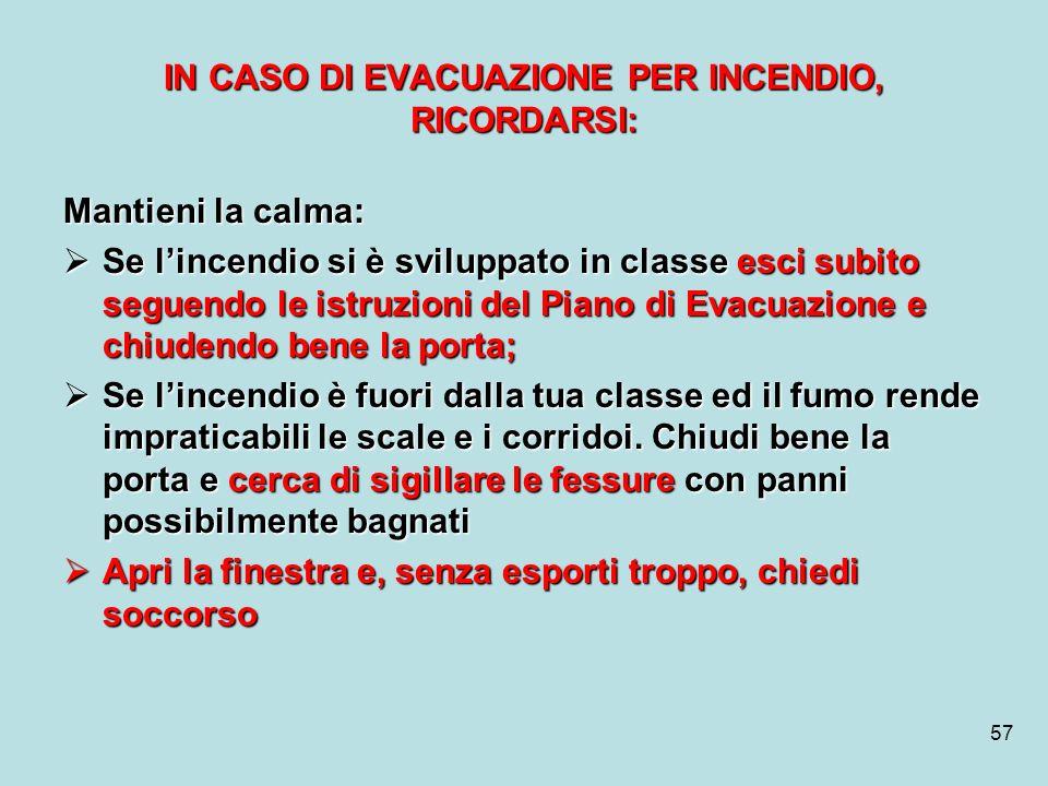 57 IN CASO DI EVACUAZIONE PER INCENDIO, RICORDARSI: Mantieni la calma: Se lincendio si è sviluppato in classe esci subito seguendo le istruzioni del P