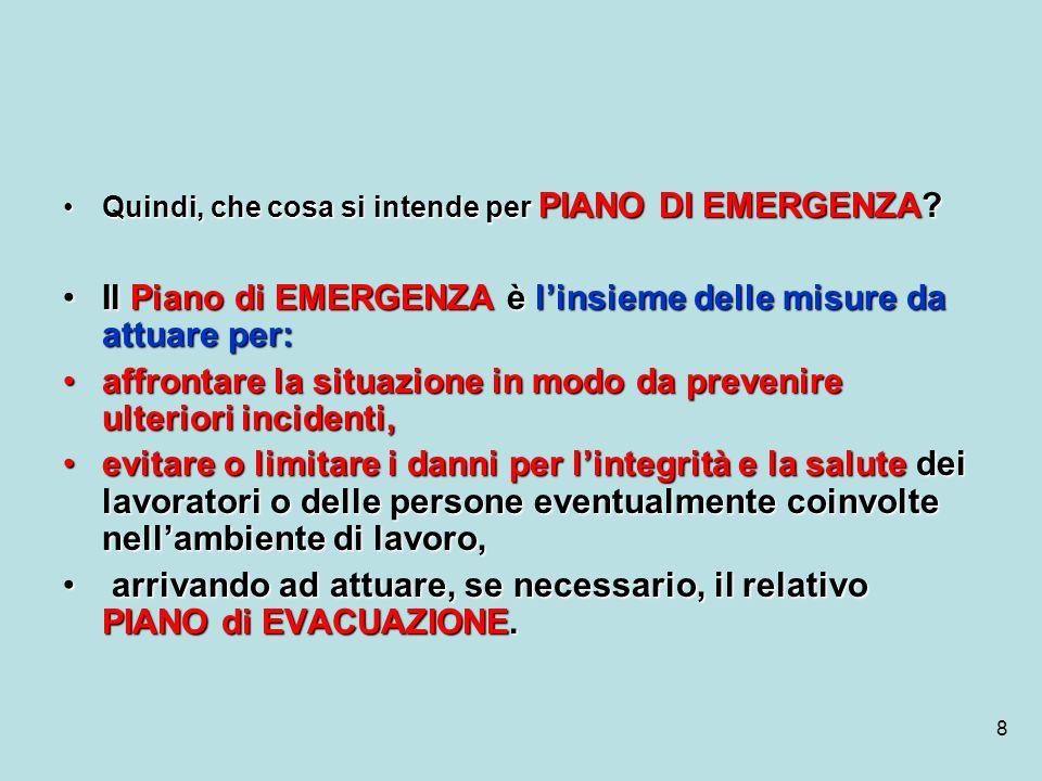 8 Quindi, che cosa si intende per PIANO DI EMERGENZA?Quindi, che cosa si intende per PIANO DI EMERGENZA? Il Piano di EMERGENZA è linsieme delle misure