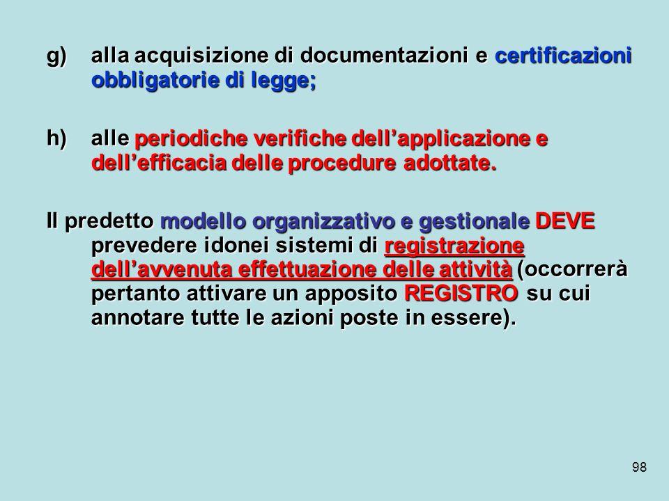 98 g)alla acquisizione di documentazioni e certificazioni obbligatorie di legge; h)alle periodiche verifiche dellapplicazione e dellefficacia delle pr