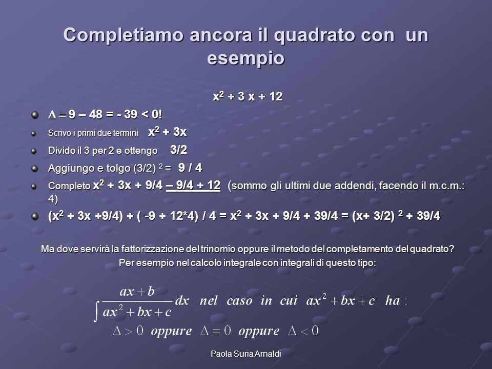 Paola Suria Arnaldi Completiamo ancora il quadrato con un esempio x 2 + 3 x + 12 9 – 48 = - 39 < 0! 9 – 48 = - 39 < 0! Scrivo i primi due termini x 2