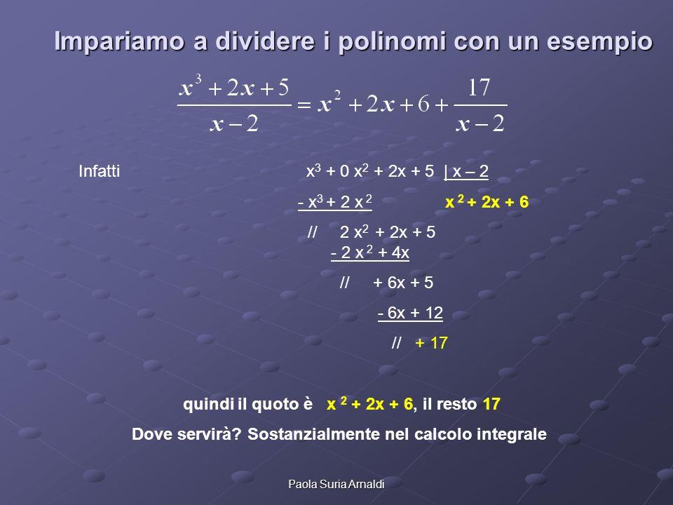 Paola Suria Arnaldi Impariamo a dividere i polinomi con un esempio Infatti x 3 + 0 x 2 + 2x + 5 | x – 2 - x 3 + 2 x 2 x 2 + 2x + 6 // 2 x 2 + 2x + 5 -
