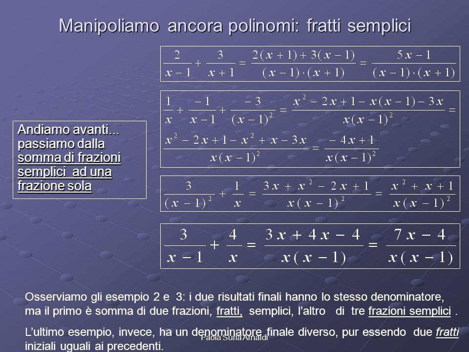 Paola Suria Arnaldi Manipoliamo ancora polinomi: fratti semplici Andiamo avanti... passiamo dalla somma di frazioni semplici ad una frazione sola Osse