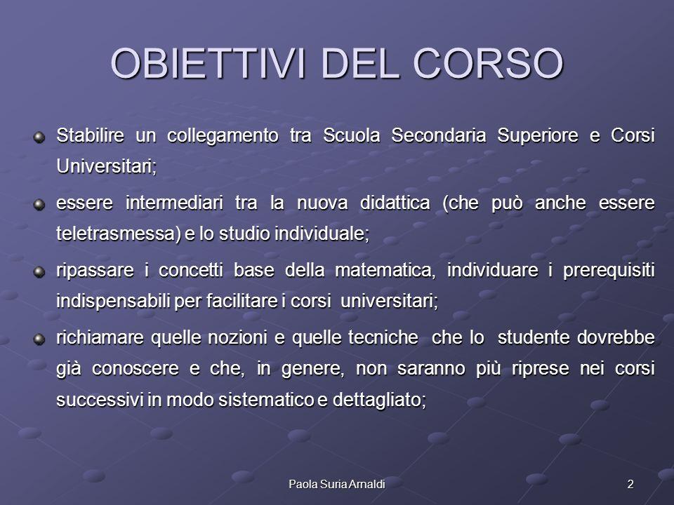 2Paola Suria Arnaldi OBIETTIVI DEL CORSO Stabilire un collegamento tra Scuola Secondaria Superiore e Corsi Universitari; essere intermediari tra la nu