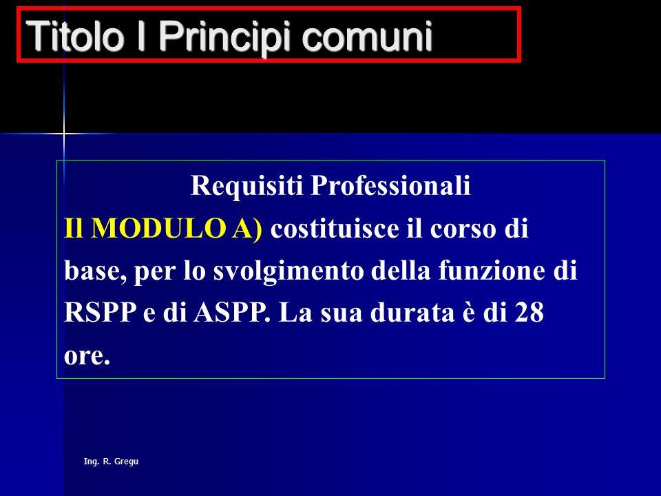 Ing. R. Gregu Requisiti Professionali Il MODULO A) costituisce il corso di base, per lo svolgimento della funzione di RSPP e di ASPP. La sua durata è