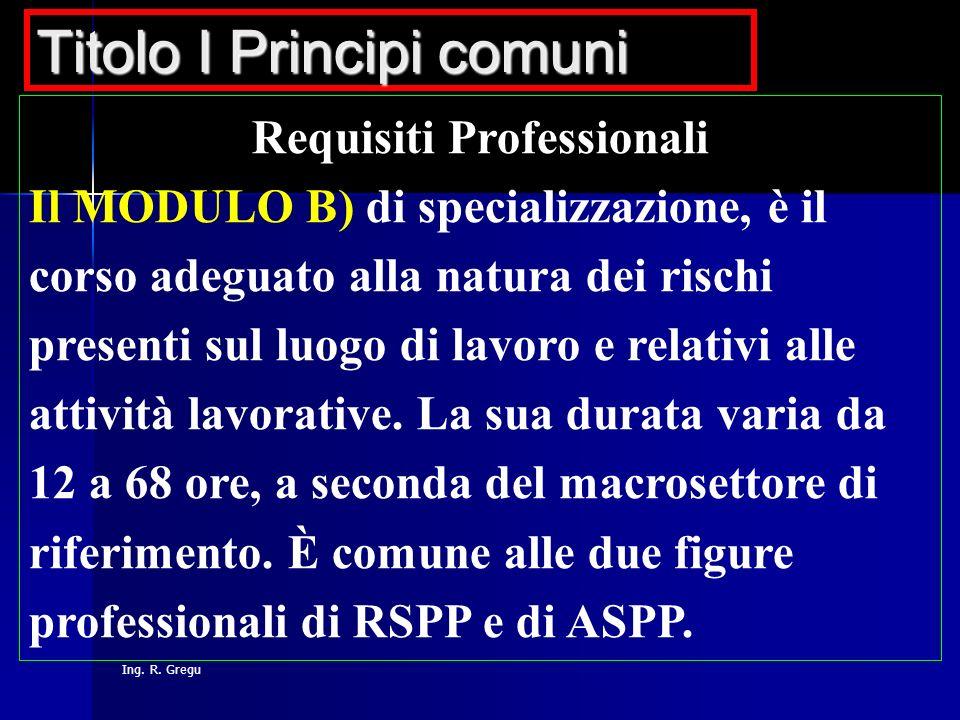 Ing. R. Gregu Requisiti Professionali Il MODULO B) di specializzazione, è il corso adeguato alla natura dei rischi presenti sul luogo di lavoro e rela