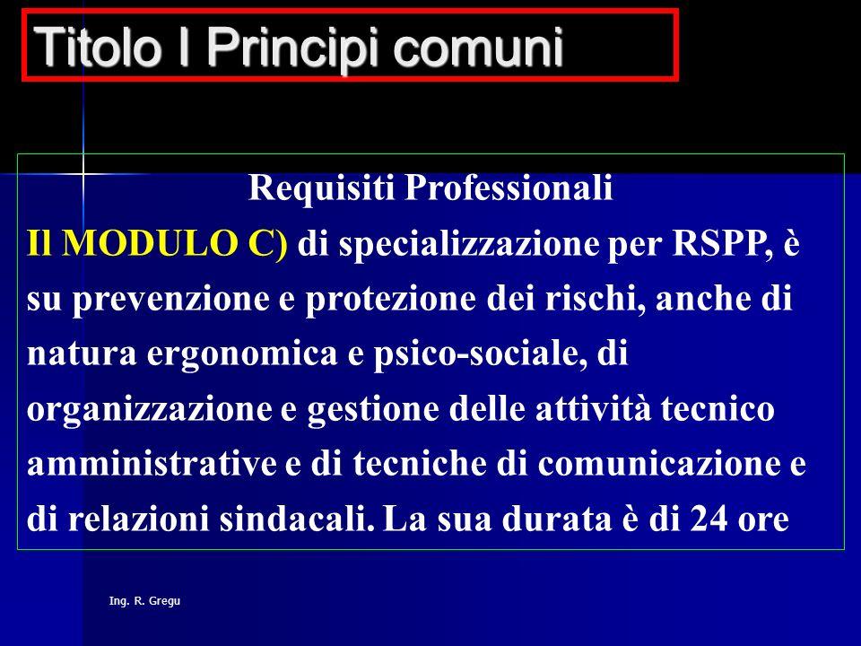 Ing. R. Gregu Requisiti Professionali Il MODULO C) di specializzazione per RSPP, è su prevenzione e protezione dei rischi, anche di natura ergonomica