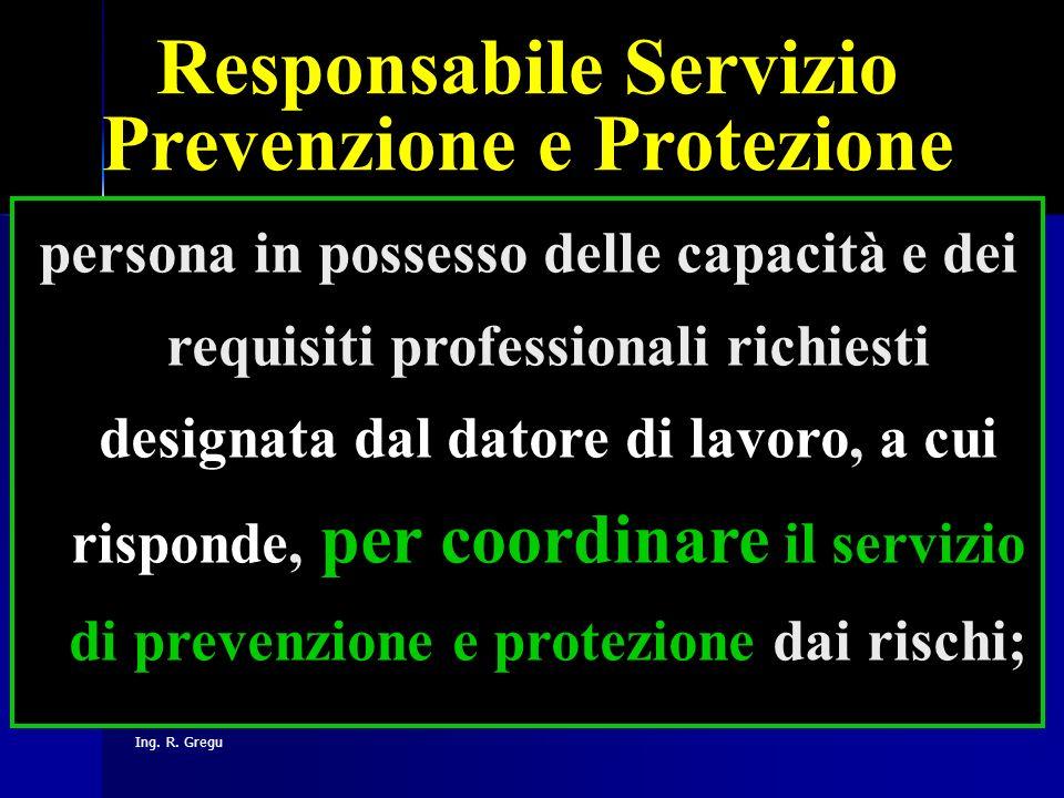 Ing. R. Gregu Responsabile Servizio Prevenzione e Protezione persona in possesso delle capacità e dei requisiti professionali richiesti designata dal
