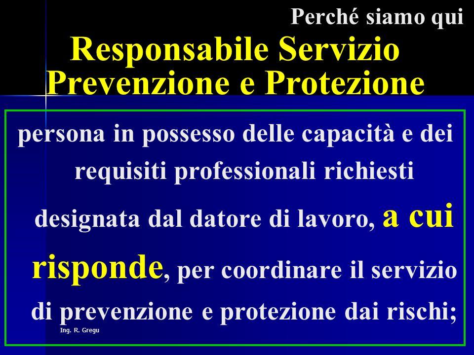 Ing. R. Gregu Perché siamo qui Responsabile Servizio Prevenzione e Protezione persona in possesso delle capacità e dei requisiti professionali richies