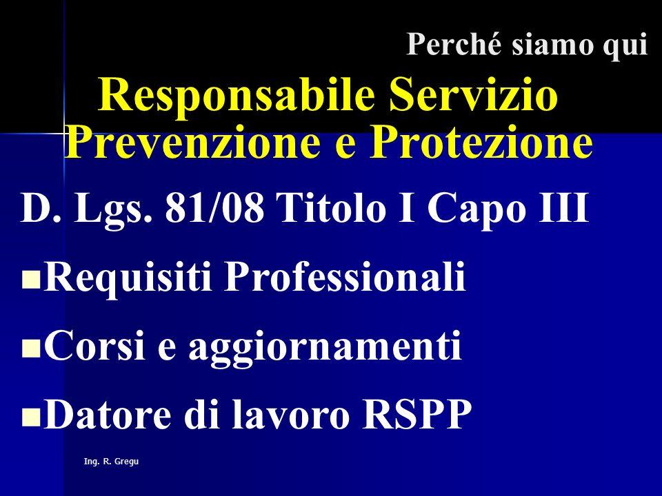 Ing. R. Gregu Perché siamo qui Responsabile Servizio Prevenzione e Protezione D. Lgs. 81/08 Titolo I Capo III Requisiti Professionali Corsi e aggiorna