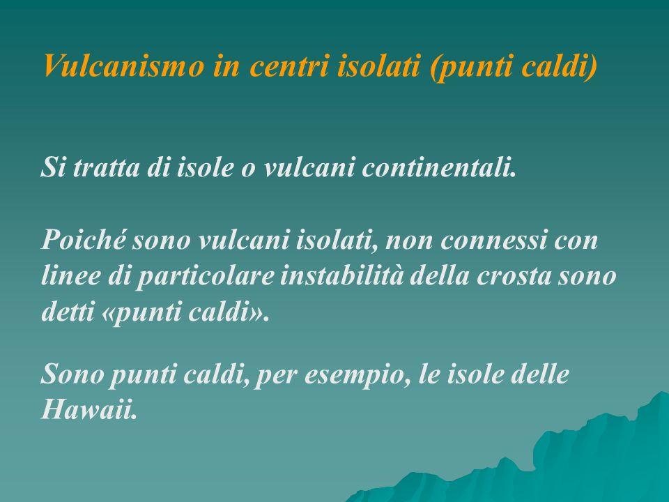 Vulcanismo in centri isolati (punti caldi) Si tratta di isole o vulcani continentali. Poiché sono vulcani isolati, non connessi con linee di particola