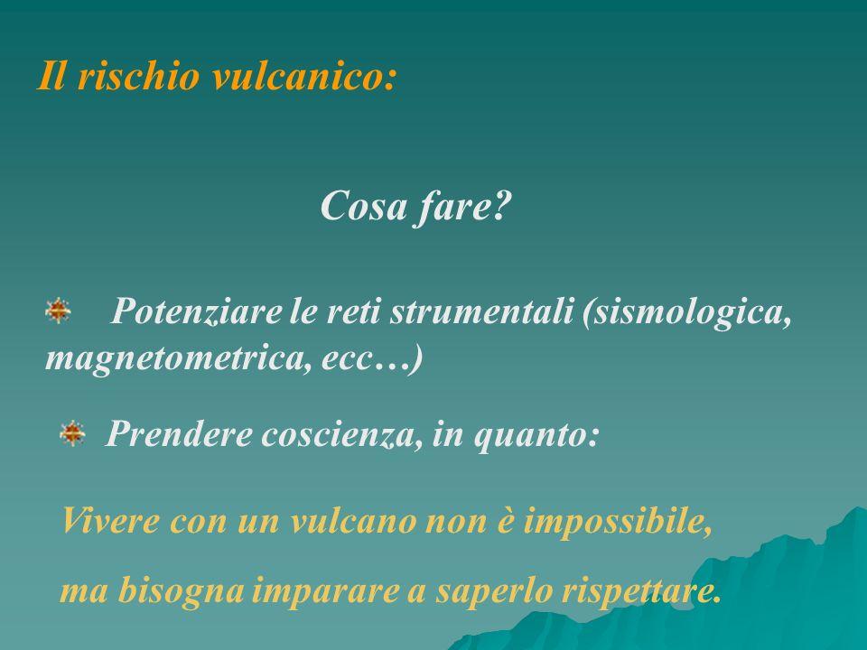 Il rischio vulcanico: Cosa fare? Potenziare le reti strumentali (sismologica, magnetometrica, ecc…) Prendere coscienza, in quanto: Vivere con un vulca