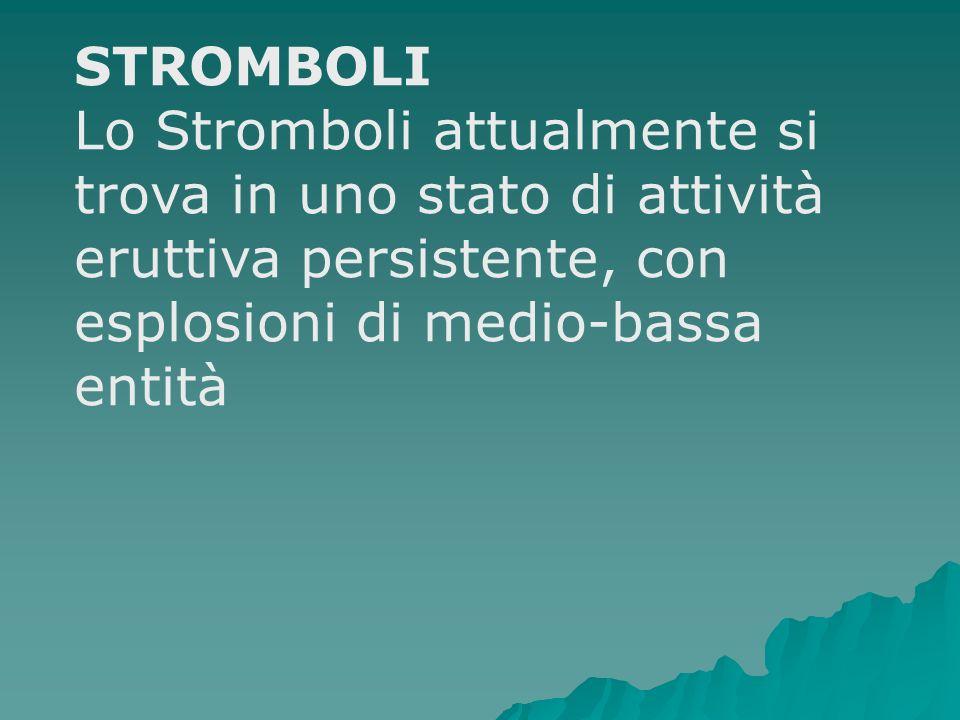 STROMBOLI Lo Stromboli attualmente si trova in uno stato di attività eruttiva persistente, con esplosioni di medio-bassa entità