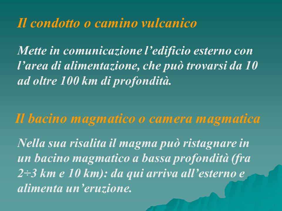 Il condotto o camino vulcanico Mette in comunicazione ledificio esterno con larea di alimentazione, che può trovarsi da 10 ad oltre 100 km di profondi