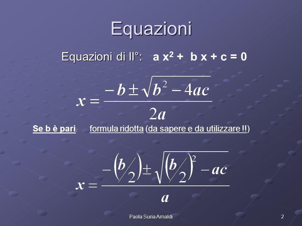 2Paola Suria Arnaldi Equazioni Equazioni di II°: Equazioni di II°: a x 2 + b x + c = 0 Se b è pari : formula ridotta (da sapere e da utilizzare !!)