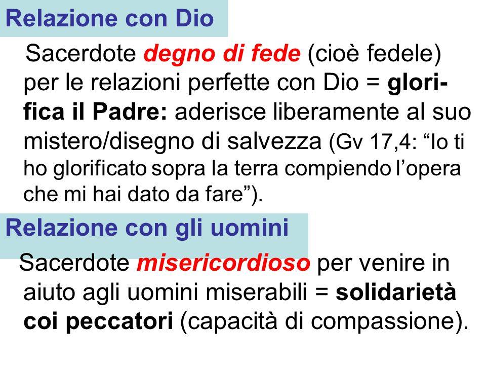 Relazione con Dio Sacerdote degno di fede (cioè fedele) per le relazioni perfette con Dio = glori- fica il Padre: aderisce liberamente al suo mistero/