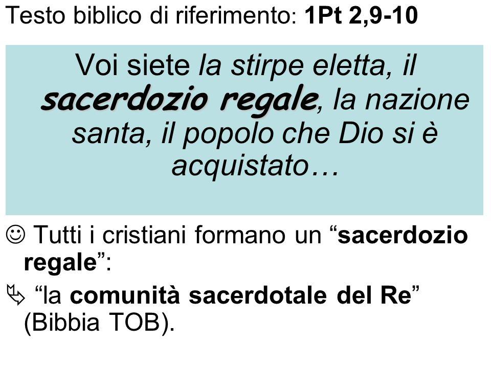 Testo biblico di riferimento : 1Pt 2,9-10 sacerdozio regale Voi siete la stirpe eletta, il sacerdozio regale, la nazione santa, il popolo che Dio si è acquistato… Tutti i cristiani formano un sacerdozio regale: la comunità sacerdotale del Re (Bibbia TOB).