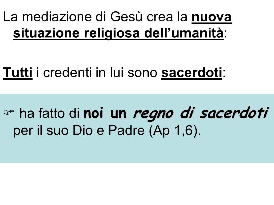 La mediazione di Gesù crea la nuova situazione religiosa dellumanità: Tutti i credenti in lui sono sacerdoti: noi un regno di sacerdoti ha fatto di noi un regno di sacerdoti per il suo Dio e Padre (Ap 1,6).