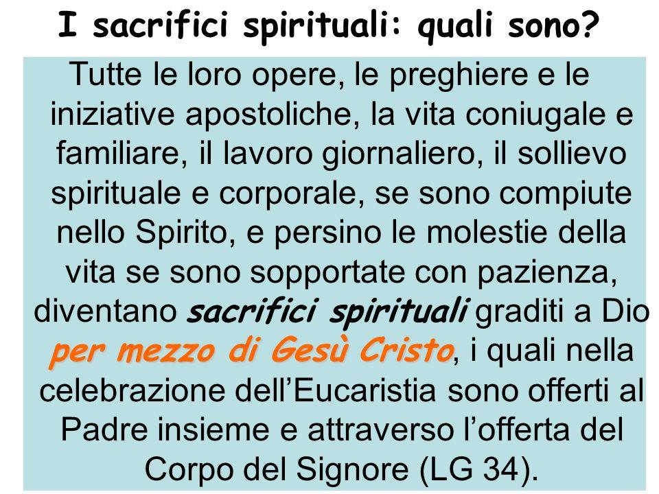 I sacrifici spirituali: quali sono? per mezzo di Gesù Cristo Tutte le loro opere, le preghiere e le iniziative apostoliche, la vita coniugale e famili