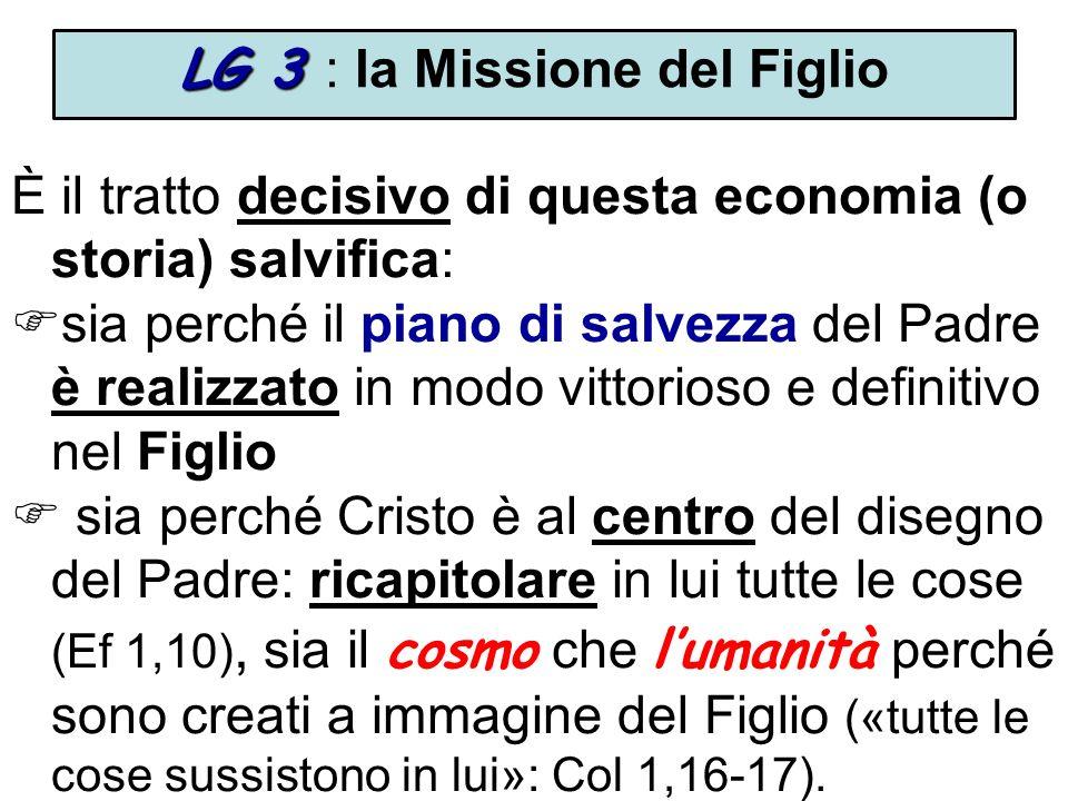 LG 3 LG 3 : la Missione del Figlio È il tratto decisivo di questa economia (o storia) salvifica: sia perché il piano di salvezza del Padre è realizzato in modo vittorioso e definitivo nel Figlio sia perché Cristo è al centro del disegno del Padre: ricapitolare in lui tutte le cose (Ef 1,10), sia il cosmo che lumanità perché sono creati a immagine del Figlio («tutte le cose sussistono in lui»: Col 1,16-17).