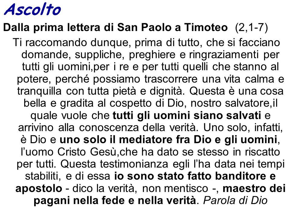 Ascolto Dalla prima lettera di San Paolo a Timoteo (2,1-7) Ti raccomando dunque, prima di tutto, che si facciano domande, suppliche, preghiere e ringr