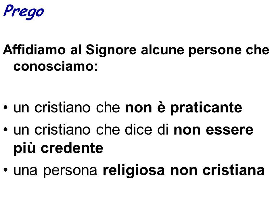 Prego Affidiamo al Signore alcune persone che conosciamo: un cristiano che non è praticante un cristiano che dice di non essere più credente una perso