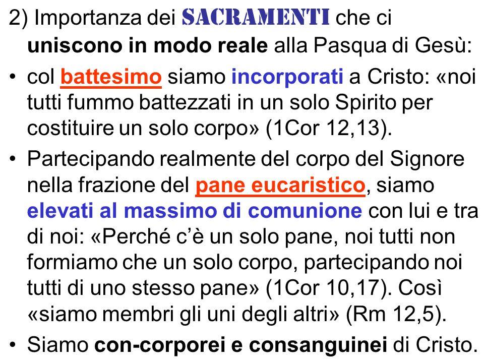 2) Importanza dei sacramenti che ci uniscono in modo reale alla Pasqua di Gesù: col battesimo siamo incorporati a Cristo: «noi tutti fummo battezzati in un solo Spirito per costituire un solo corpo» (1Cor 12,13).