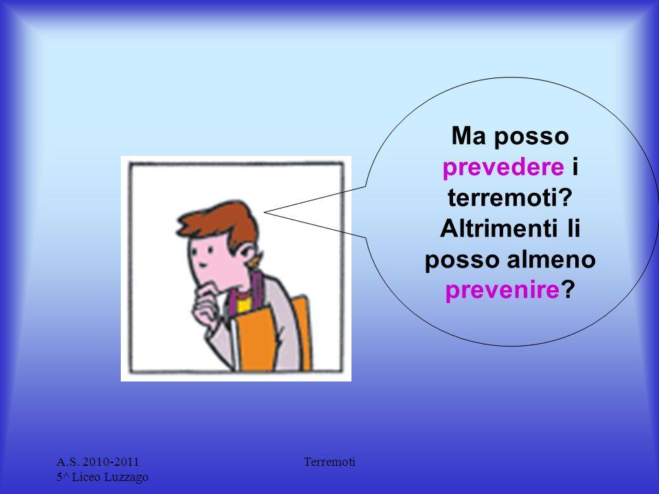 A.S. 2010-2011 5^ Liceo Luzzago Terremoti Ma posso prevedere i terremoti? Altrimenti li posso almeno prevenire?