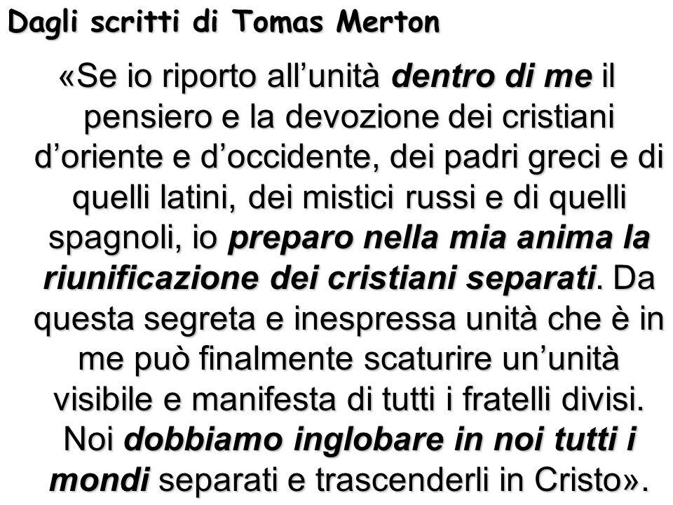 Dagli scritti di Tomas Merton «Se io riporto allunità dentro di me il pensiero e la devozione dei cristiani doriente e doccidente, dei padri greci e d