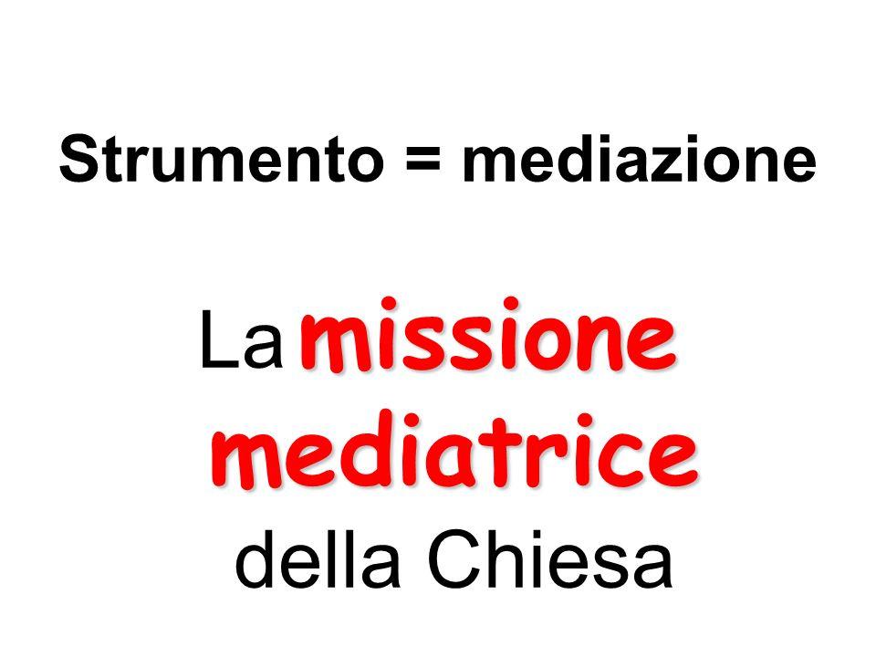 Strumento = mediazione missione mediatrice La missione mediatrice della Chiesa