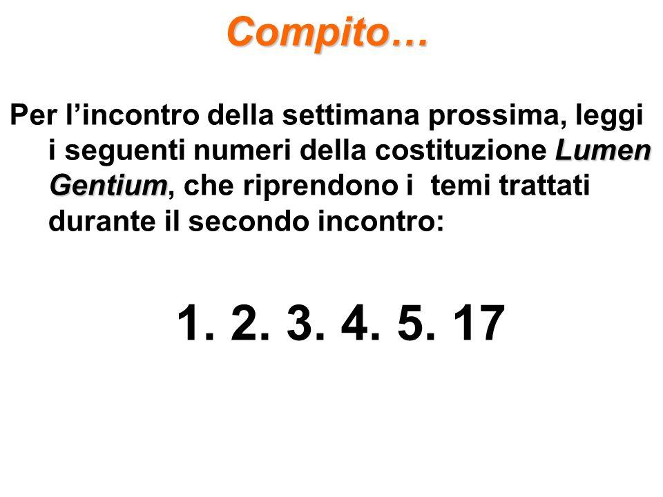 Compito… Lumen Gentium Per lincontro della settimana prossima, leggi i seguenti numeri della costituzione Lumen Gentium, che riprendono i temi trattati durante il secondo incontro: 1.