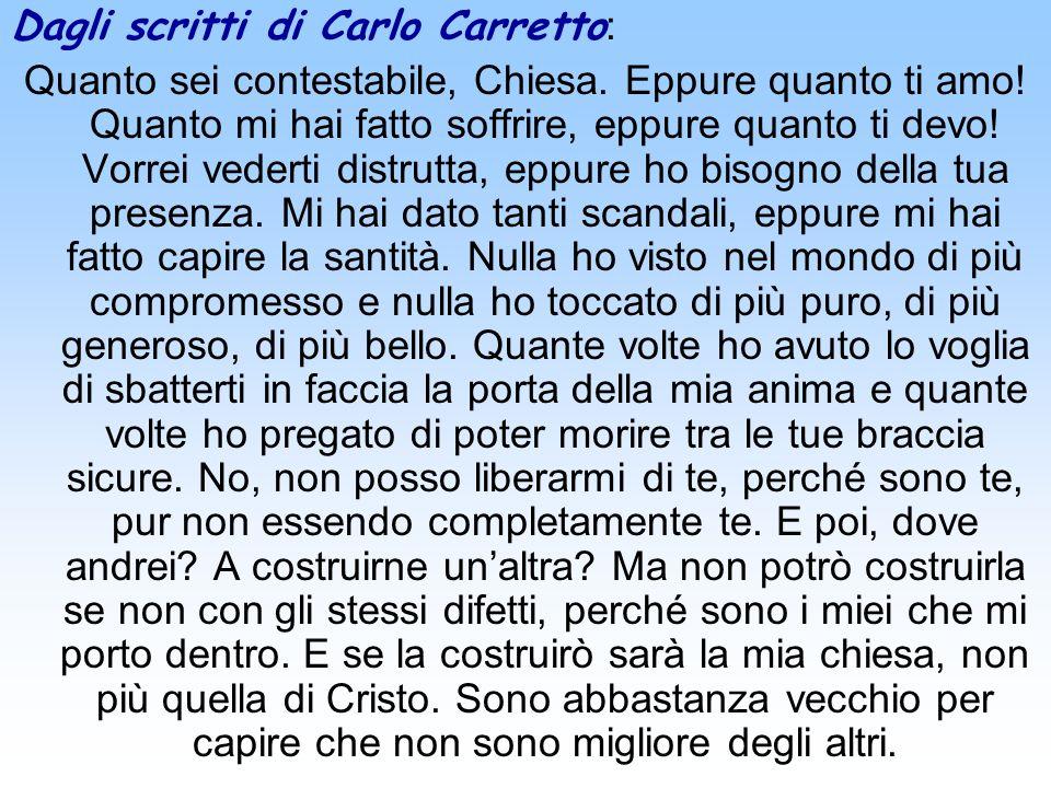 Dagli scritti di Carlo Carretto : Quanto sei contestabile, Chiesa. Eppure quanto ti amo! Quanto mi hai fatto soffrire, eppure quanto ti devo! Vorrei v