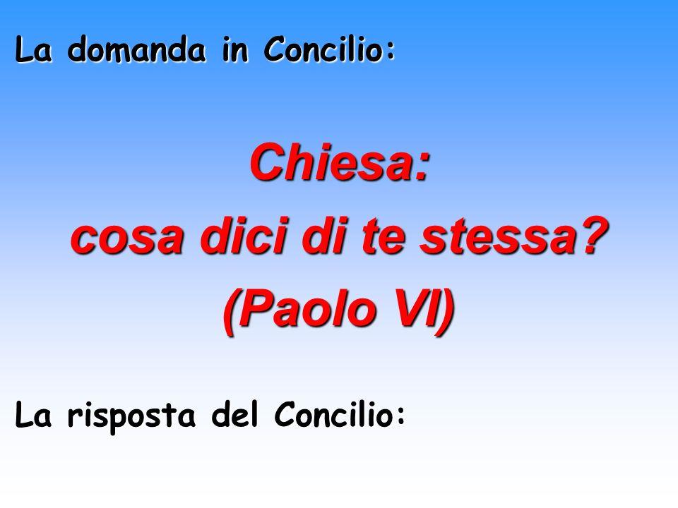 La domanda in Concilio: Chiesa: cosa dici di te stessa? (Paolo VI) La risposta del Concilio: