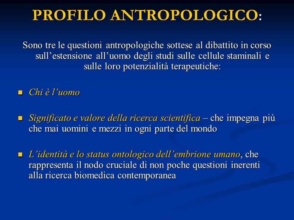 PROFILO ANTROPOLOGICO : Sono tre le questioni antropologiche sottese al dibattito in corso sullestensione alluomo degli studi sulle cellule staminali