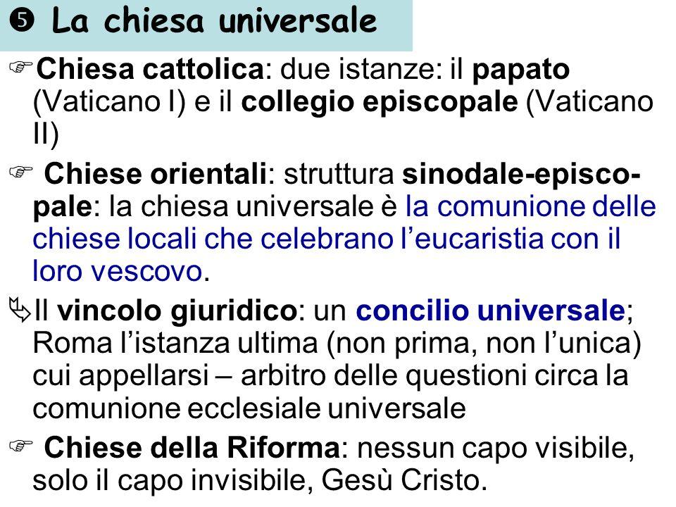 La chiesa universale Chiesa cattolica: due istanze: il papato (Vaticano I) e il collegio episcopale (Vaticano II) Chiese orientali: struttura sinodale