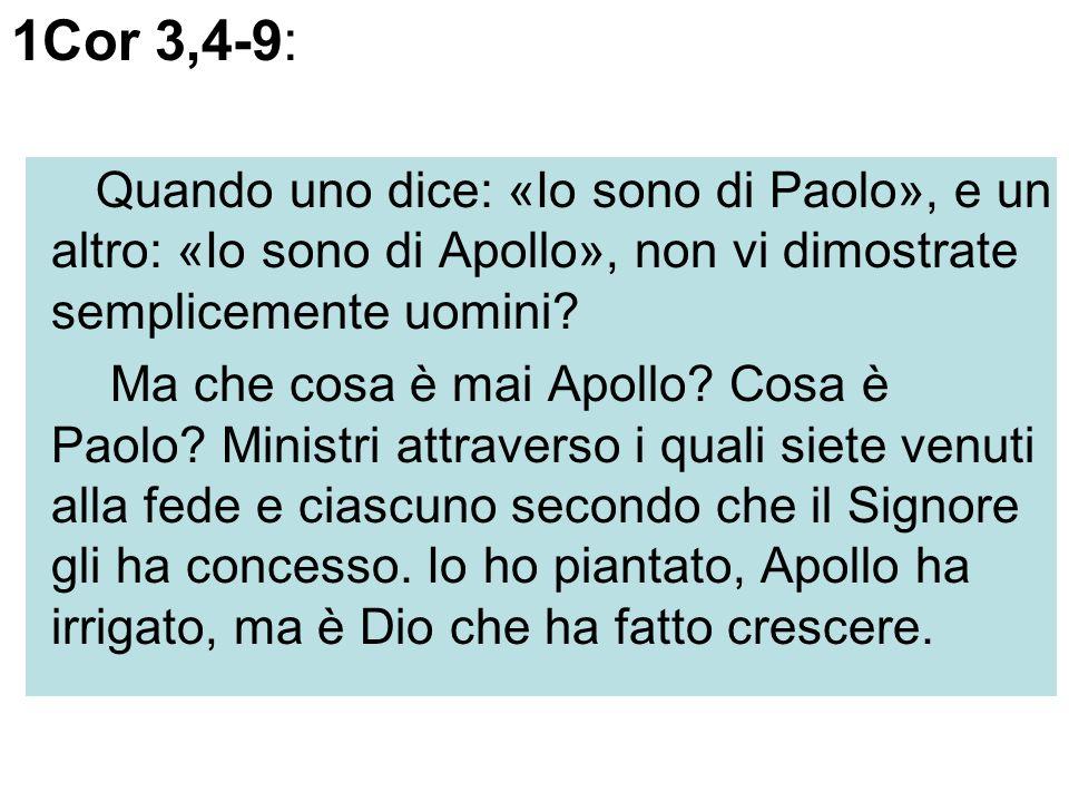1Cor 3,4-9: Quando uno dice: «Io sono di Paolo», e un altro: «Io sono di Apollo», non vi dimostrate semplicemente uomini? Ma che cosa è mai Apollo? Co