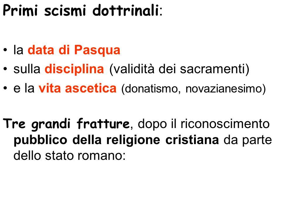 Primi scismi dottrinali : la data di Pasqua sulla disciplina (validità dei sacramenti) e la vita ascetica (donatismo, novazianesimo) Tre grandi frattu