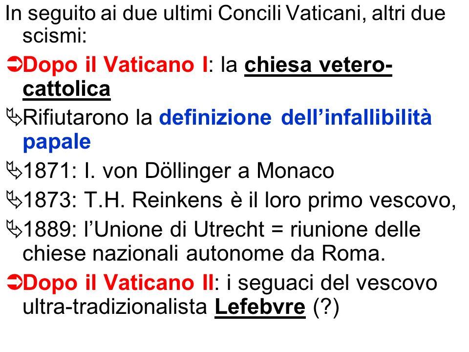 In seguito ai due ultimi Concili Vaticani, altri due scismi: Dopo il Vaticano I: la chiesa vetero- cattolica Rifiutarono la definizione dellinfallibil