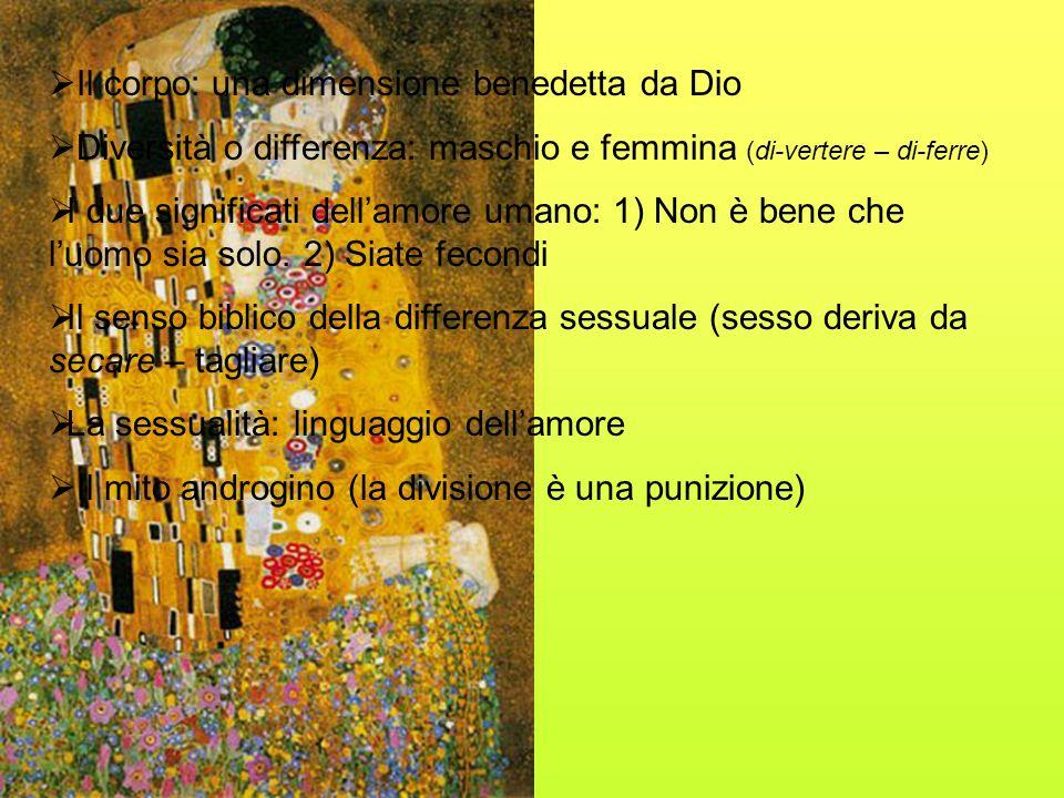 Il corpo: una dimensione benedetta da Dio Diversità o differenza: maschio e femmina (di-vertere – di-ferre) I due significati dellamore umano: 1) Non